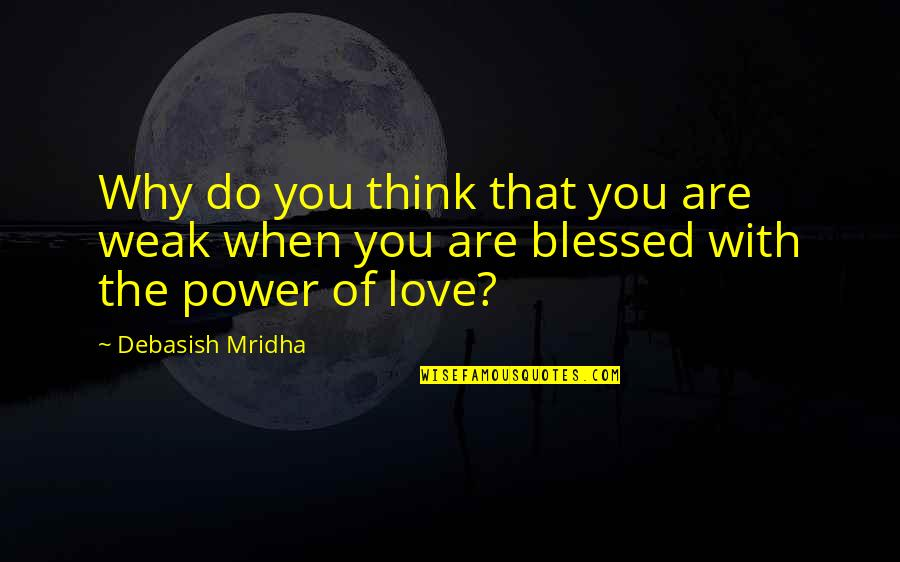Power Over Love Quotes By Debasish Mridha: Why do you think that you are weak