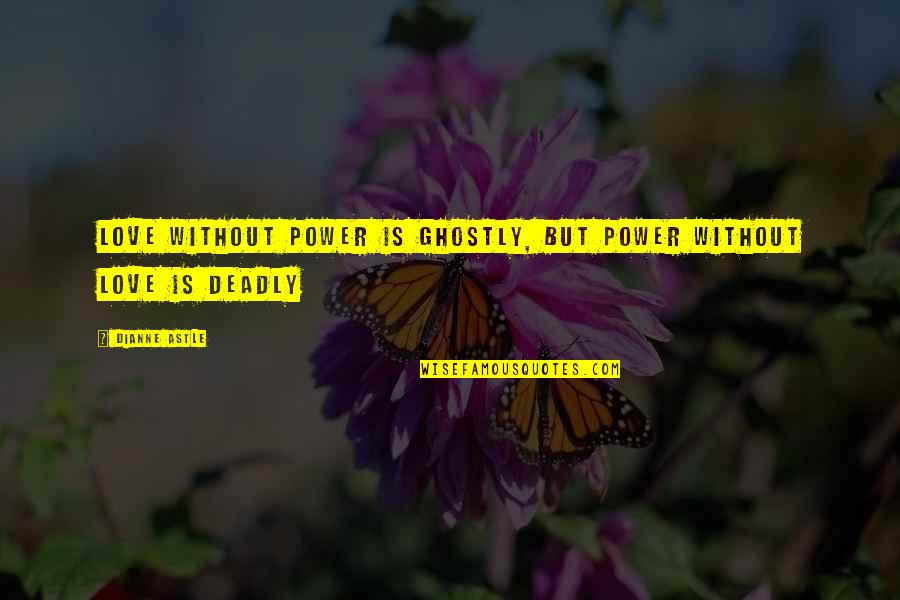 Power Over Love Quotes By Dianne Astle: Love without power is ghostly, but power without