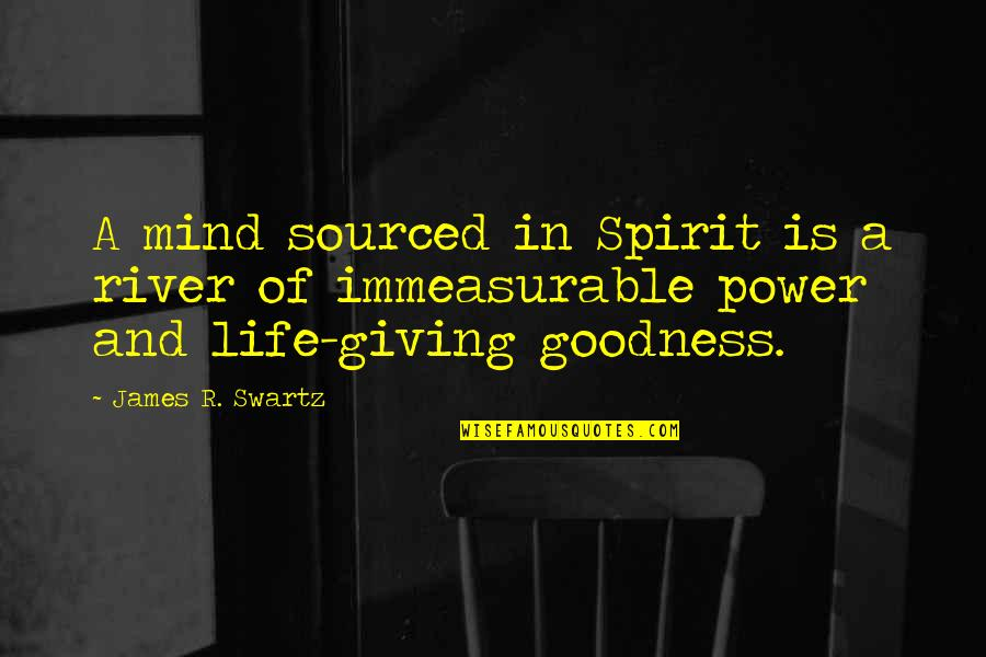 Power Over Love Quotes By James R. Swartz: A mind sourced in Spirit is a river
