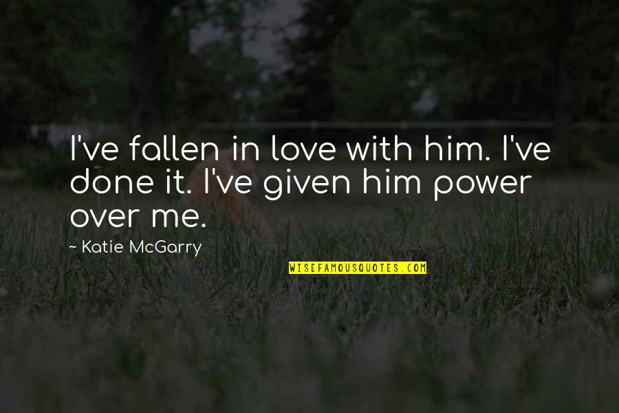 Power Over Love Quotes By Katie McGarry: I've fallen in love with him. I've done