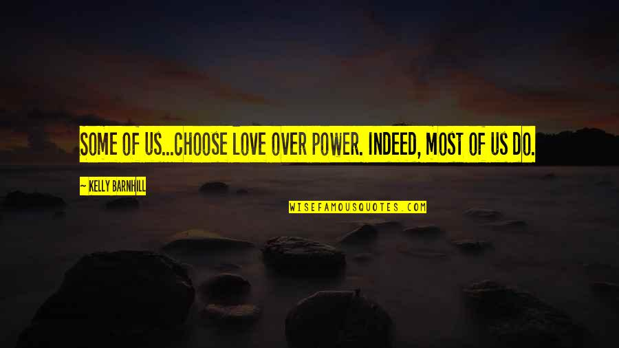 Power Over Love Quotes By Kelly Barnhill: Some of us...choose love over power. Indeed, most