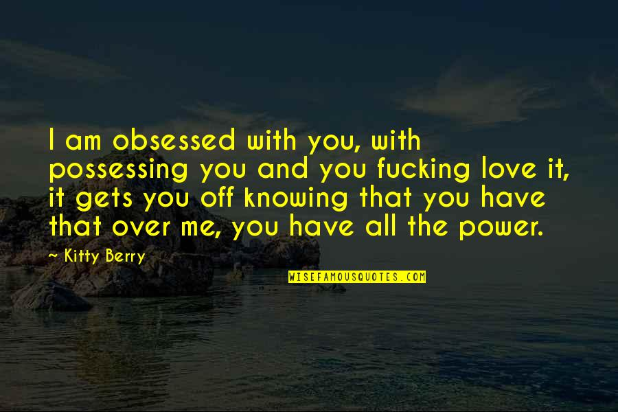 Power Over Love Quotes By Kitty Berry: I am obsessed with you, with possessing you