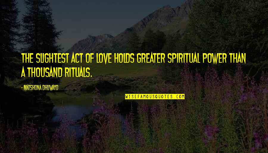 Power Over Love Quotes By Matshona Dhliwayo: The slightest act of love holds greater spiritual
