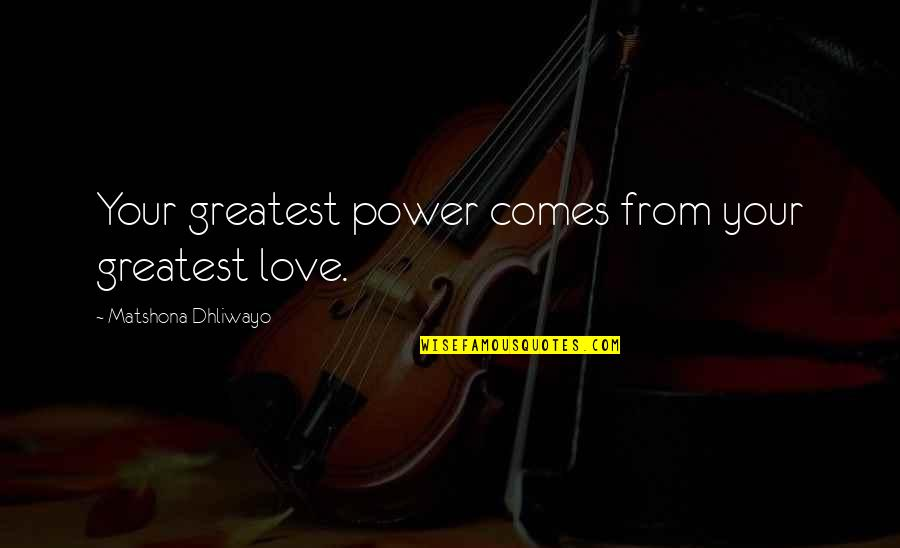 Power Over Love Quotes By Matshona Dhliwayo: Your greatest power comes from your greatest love.