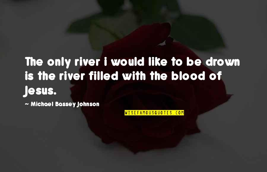Power Over Love Quotes By Michael Bassey Johnson: The only river i would like to be
