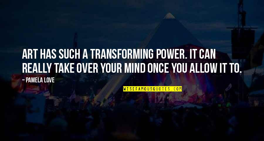 Power Over Love Quotes By Pamela Love: Art has such a transforming power. It can