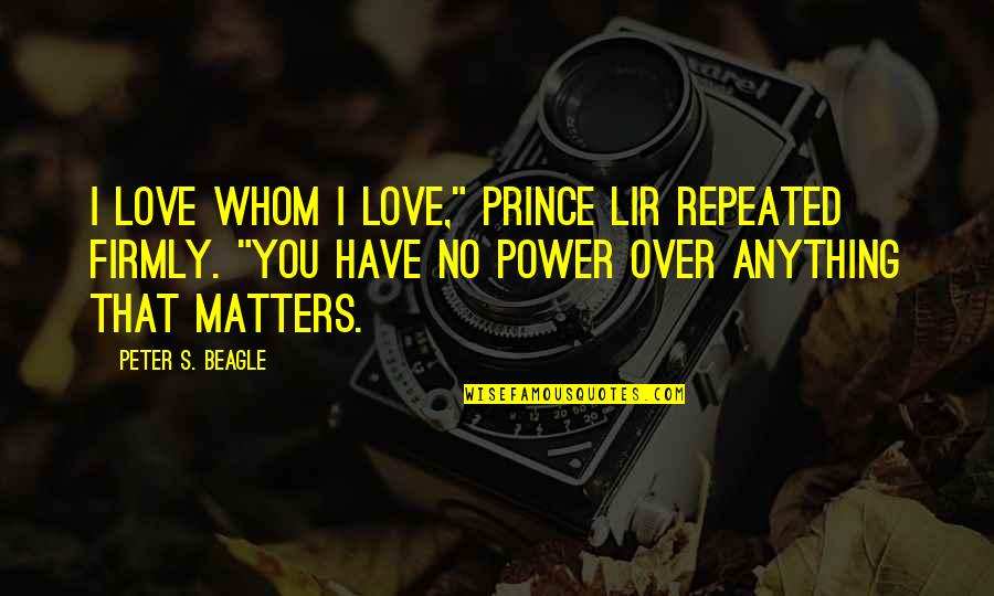 """Power Over Love Quotes By Peter S. Beagle: I love whom I love,"""" Prince Lir repeated"""