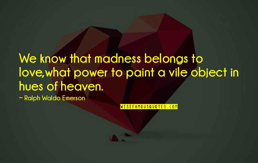 Power Over Love Quotes By Ralph Waldo Emerson: We know that madness belongs to love,what power