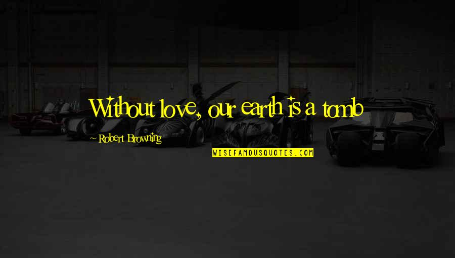 Power Over Love Quotes By Robert Browning: Without love, our earth is a tomb