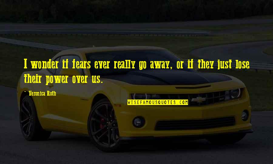 Power Over Love Quotes By Veronica Roth: I wonder if fears ever really go away,