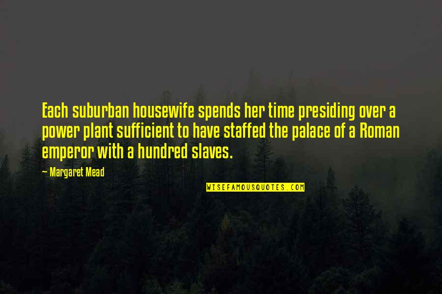 Power Plant Quotes By Margaret Mead: Each suburban housewife spends her time presiding over
