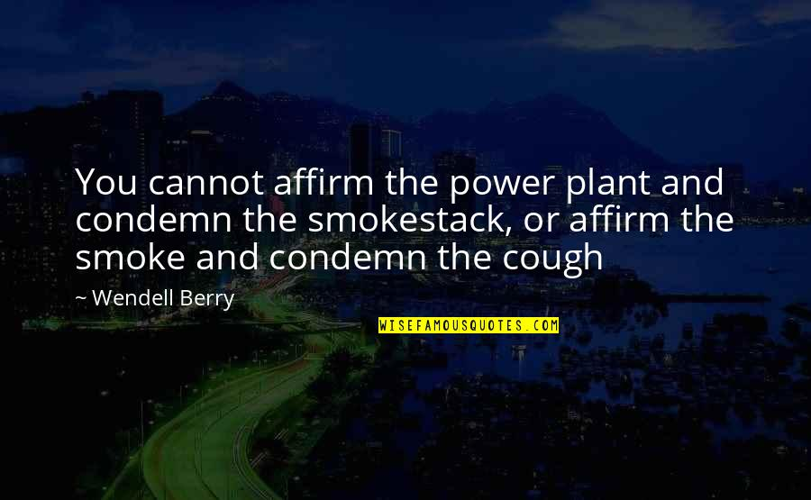 Power Plant Quotes By Wendell Berry: You cannot affirm the power plant and condemn