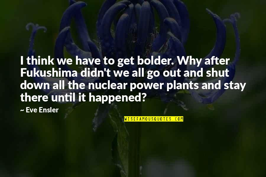 Power Plants Quotes By Eve Ensler: I think we have to get bolder. Why