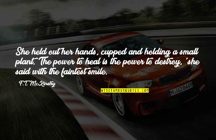 Power Plants Quotes By F.T. McKinstry: She held out her hands, cupped and holding
