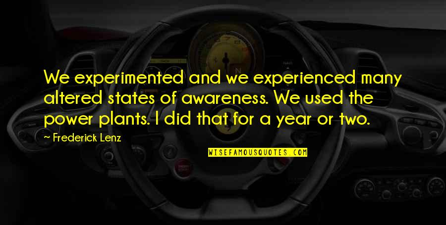 Power Plants Quotes By Frederick Lenz: We experimented and we experienced many altered states