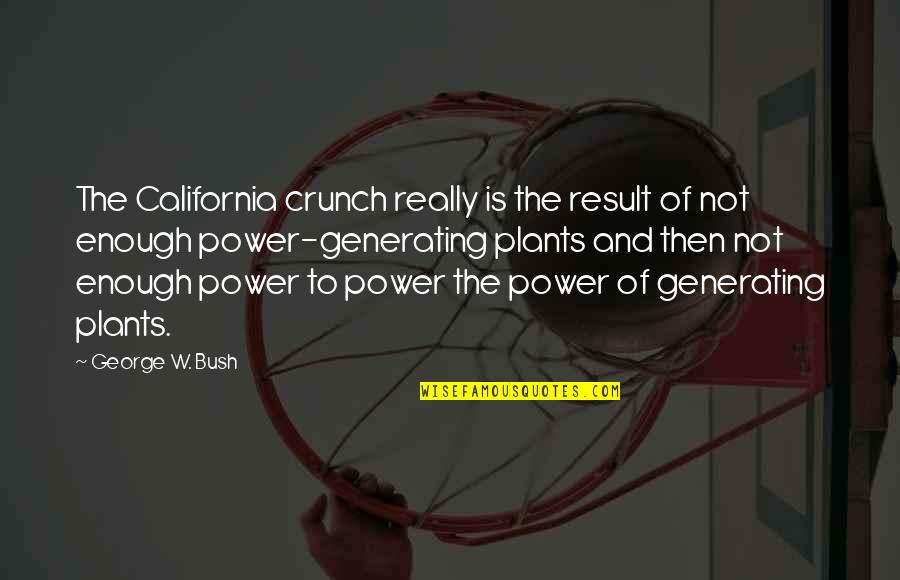 Power Plants Quotes By George W. Bush: The California crunch really is the result of