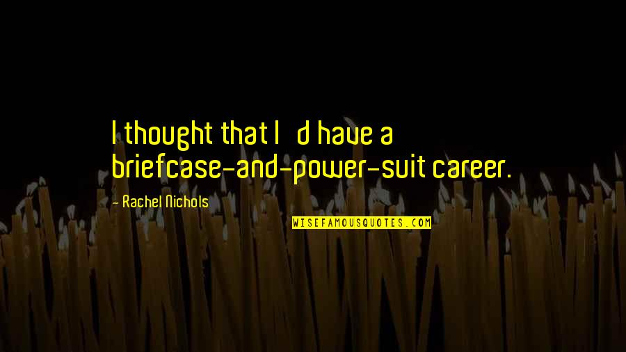 Power Suit Quotes By Rachel Nichols: I thought that I'd have a briefcase-and-power-suit career.