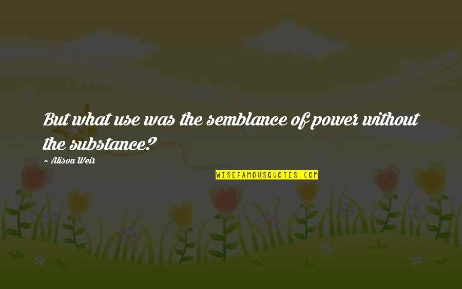Power Vs Powerlessness Quotes By Alison Weir: But what use was the semblance of power
