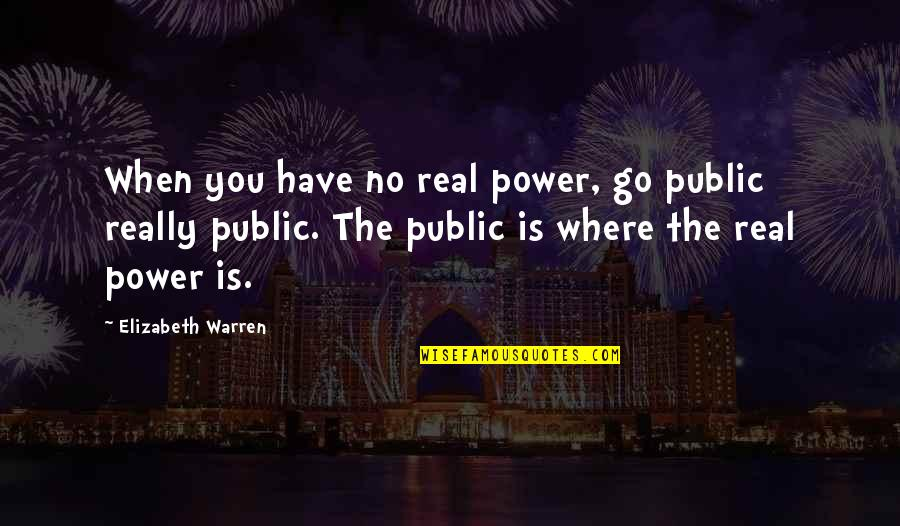 Power Vs Powerlessness Quotes By Elizabeth Warren: When you have no real power, go public
