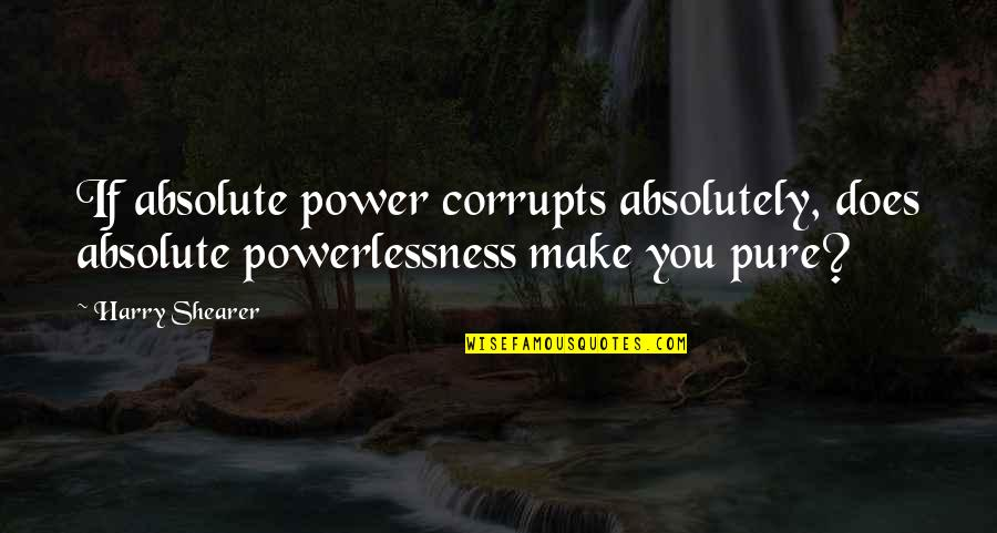 Power Vs Powerlessness Quotes By Harry Shearer: If absolute power corrupts absolutely, does absolute powerlessness