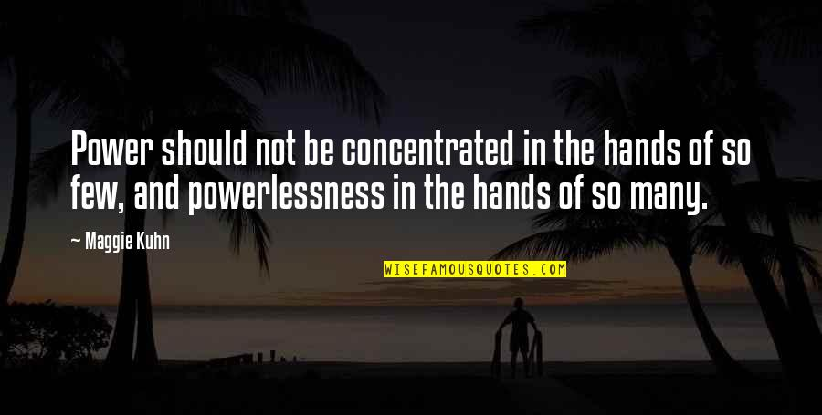 Power Vs Powerlessness Quotes By Maggie Kuhn: Power should not be concentrated in the hands