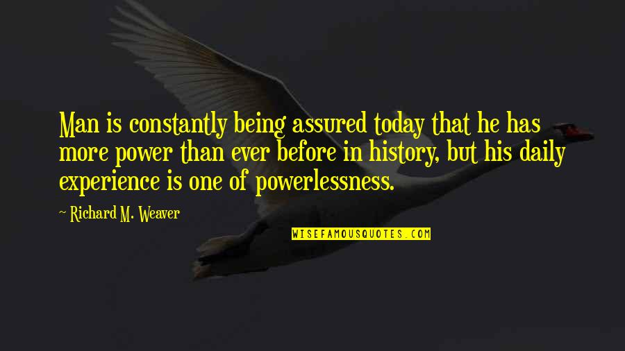Power Vs Powerlessness Quotes By Richard M. Weaver: Man is constantly being assured today that he