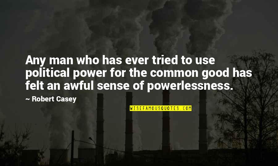 Power Vs Powerlessness Quotes By Robert Casey: Any man who has ever tried to use