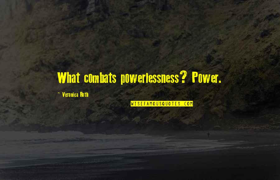 Power Vs Powerlessness Quotes By Veronica Roth: What combats powerlessness? Power.