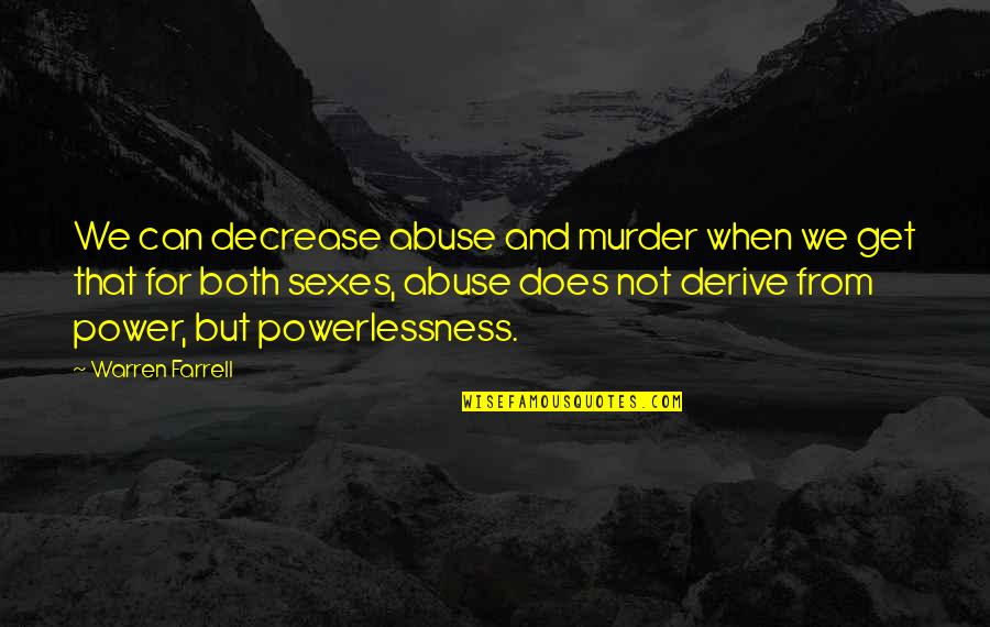 Power Vs Powerlessness Quotes By Warren Farrell: We can decrease abuse and murder when we
