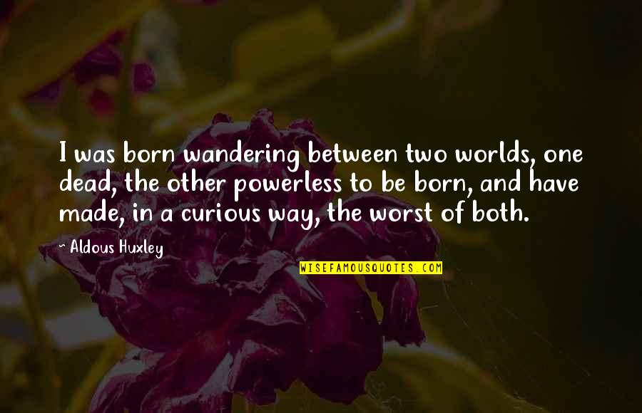 Powerless Quotes By Aldous Huxley: I was born wandering between two worlds, one