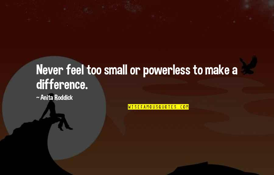Powerless Quotes By Anita Roddick: Never feel too small or powerless to make