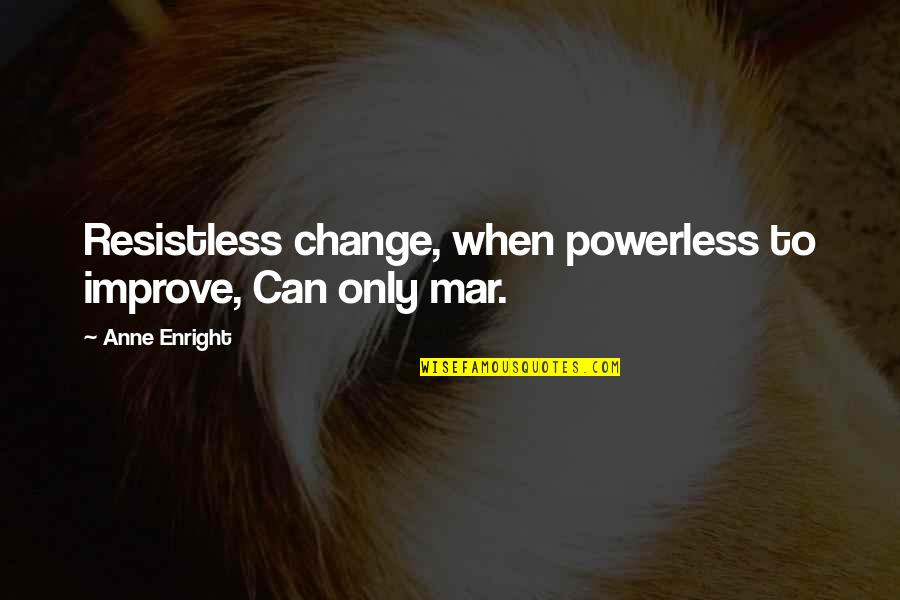 Powerless Quotes By Anne Enright: Resistless change, when powerless to improve, Can only