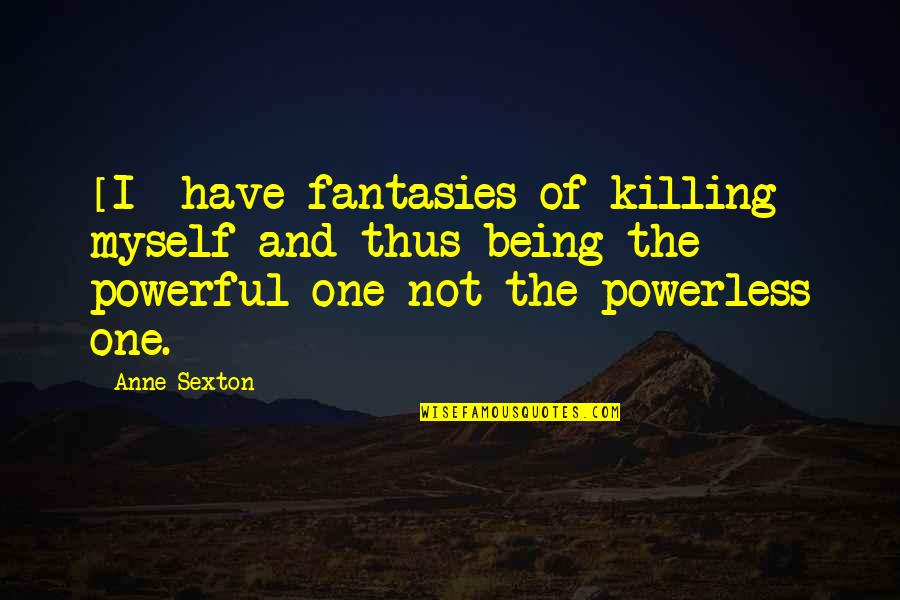 Powerless Quotes By Anne Sexton: [I] have fantasies of killing myself and thus