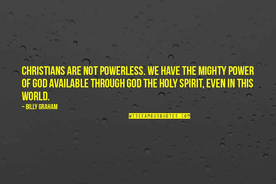 Powerless Quotes By Billy Graham: Christians are not powerless. We have the mighty