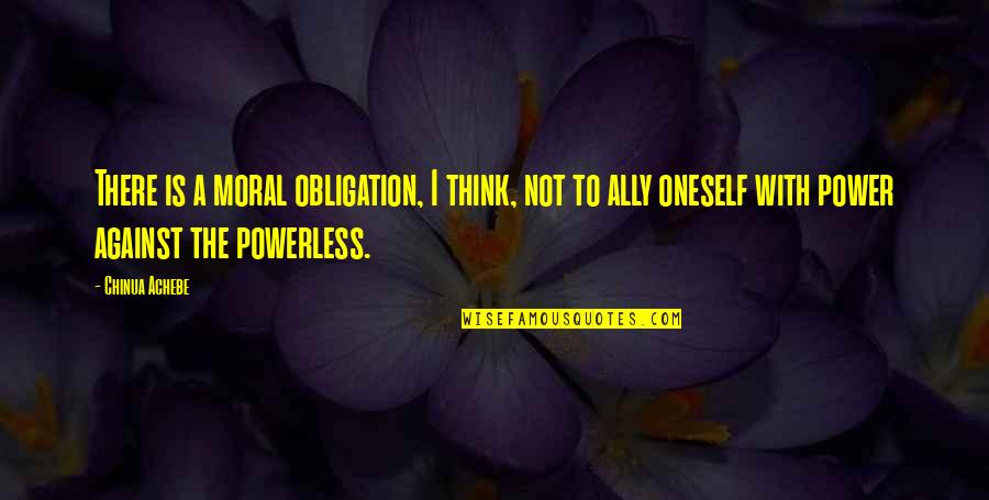 Powerless Quotes By Chinua Achebe: There is a moral obligation, I think, not