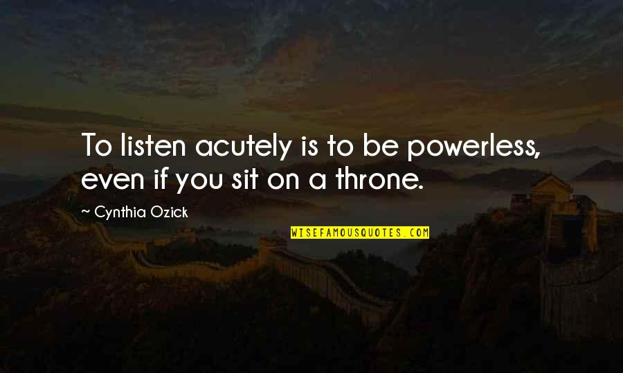 Powerless Quotes By Cynthia Ozick: To listen acutely is to be powerless, even