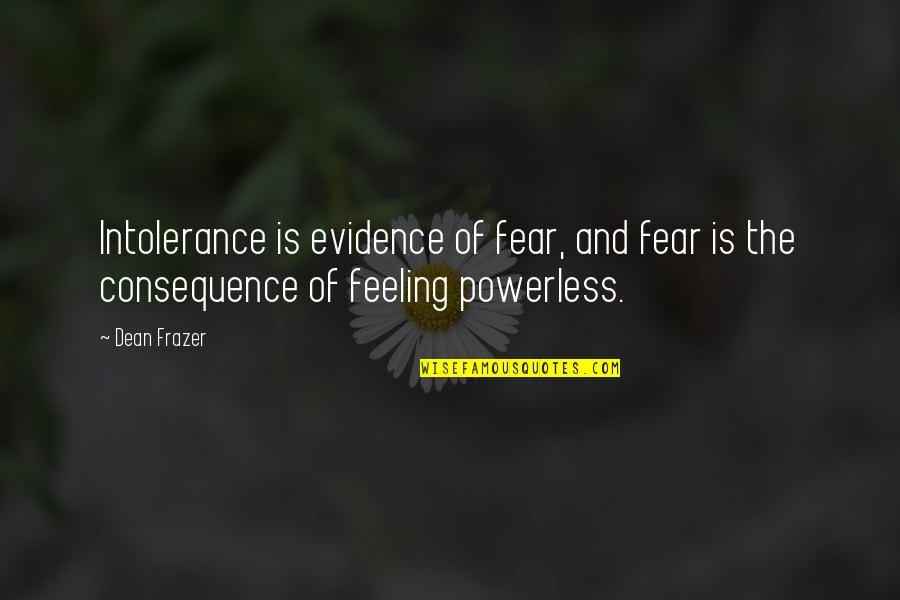 Powerless Quotes By Dean Frazer: Intolerance is evidence of fear, and fear is