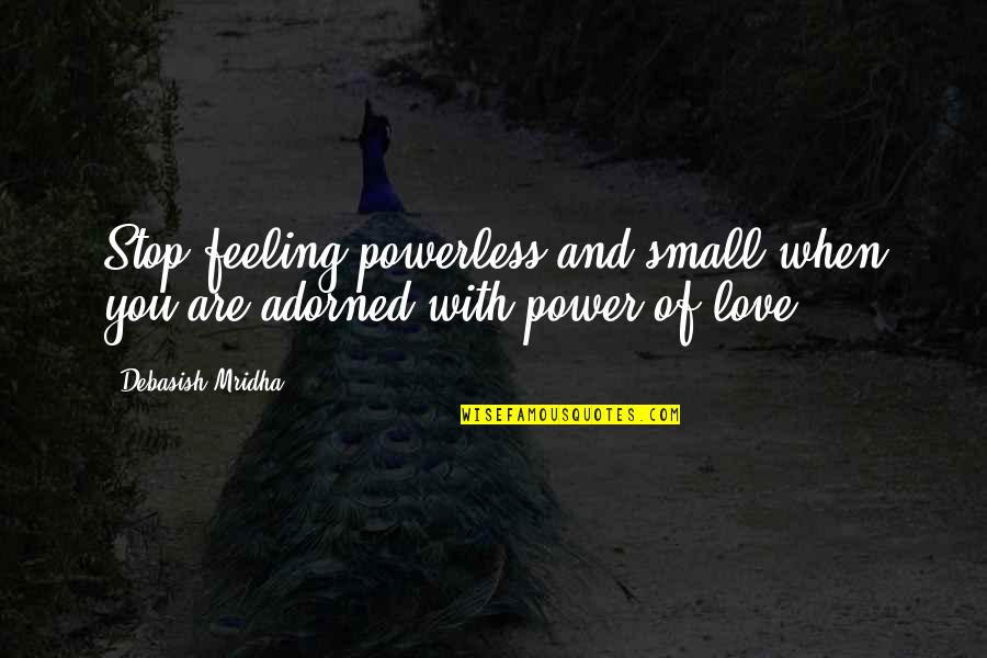 Powerless Quotes By Debasish Mridha: Stop feeling powerless and small when you are
