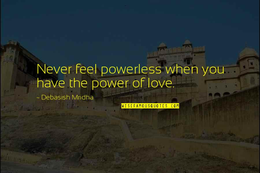 Powerless Quotes By Debasish Mridha: Never feel powerless when you have the power