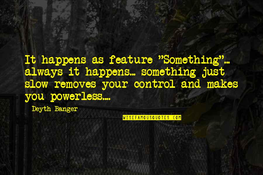 """Powerless Quotes By Deyth Banger: It happens as feature """"Something""""... always it happens..."""