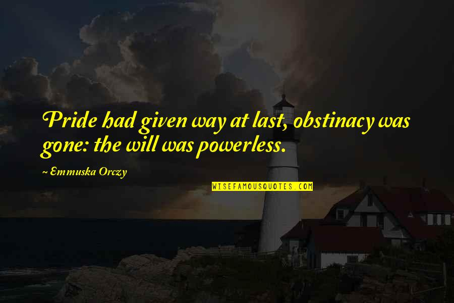 Powerless Quotes By Emmuska Orczy: Pride had given way at last, obstinacy was