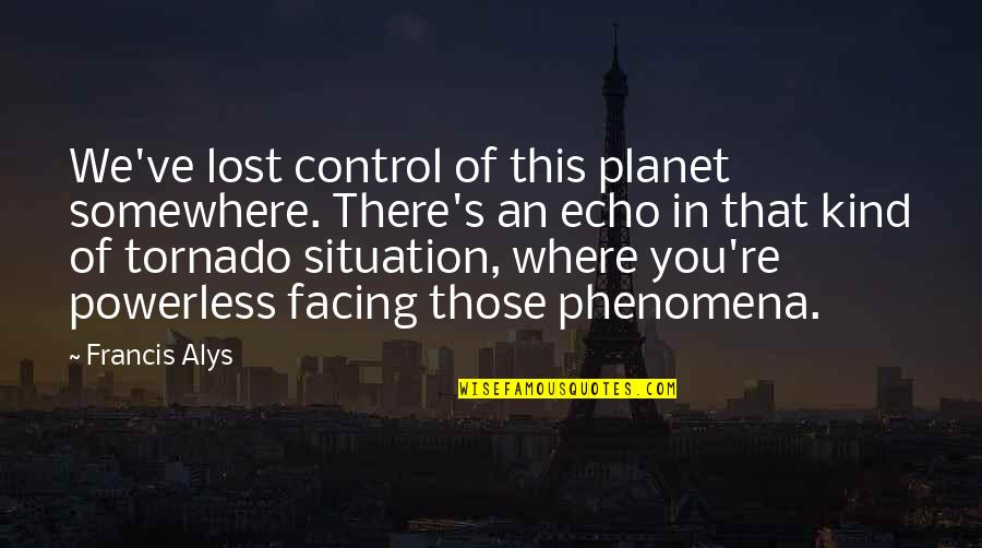 Powerless Quotes By Francis Alys: We've lost control of this planet somewhere. There's