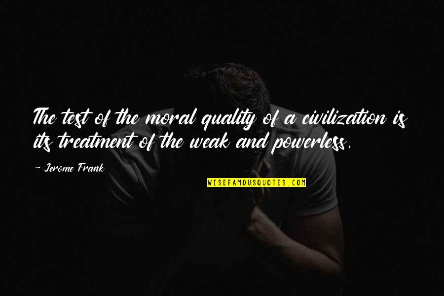Powerless Quotes By Jerome Frank: The test of the moral quality of a