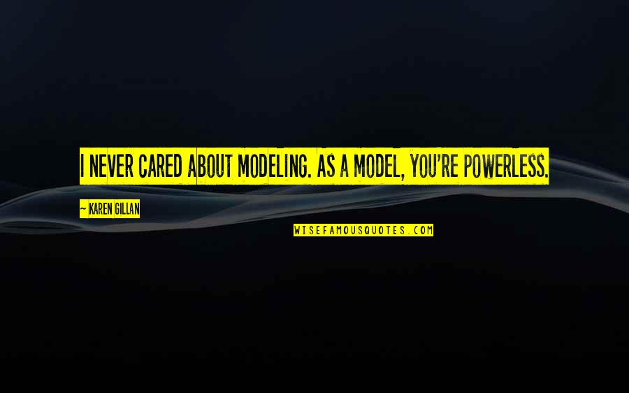Powerless Quotes By Karen Gillan: I never cared about modeling. As a model,