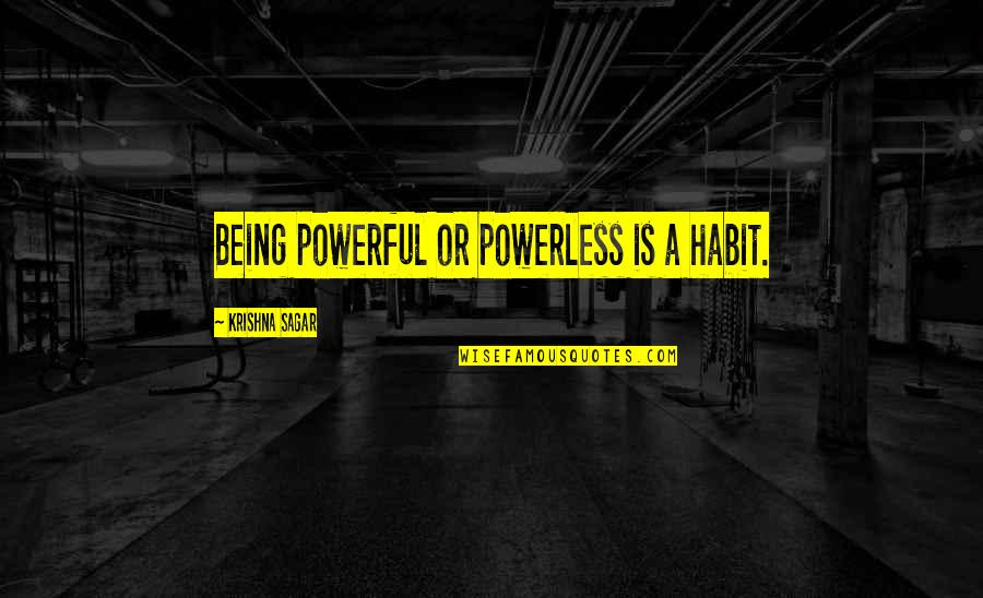 Powerless Quotes By Krishna Sagar: Being powerful or powerless is a habit.