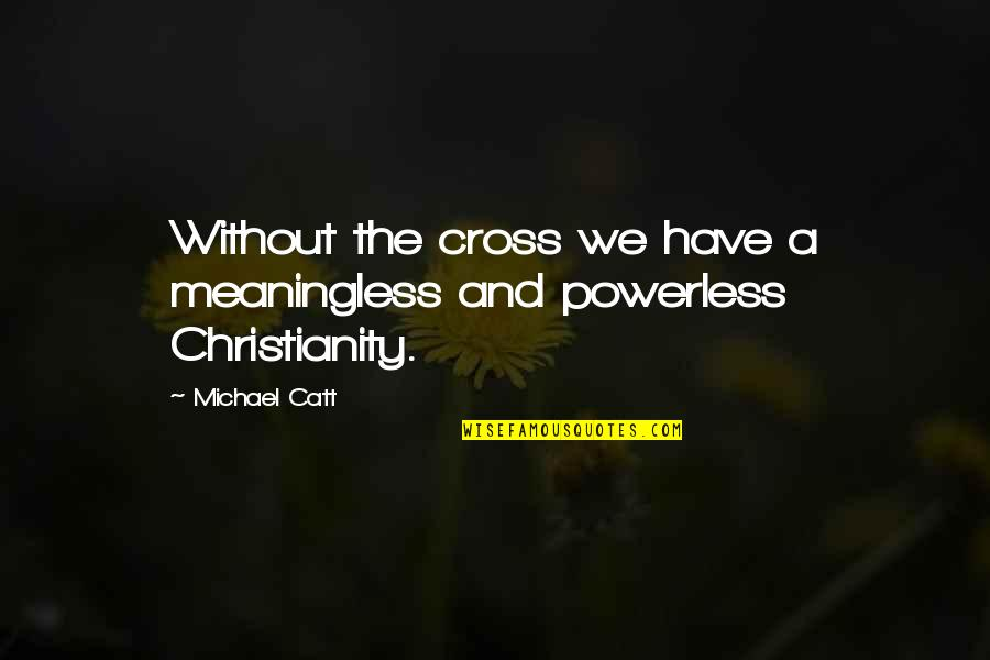 Powerless Quotes By Michael Catt: Without the cross we have a meaningless and