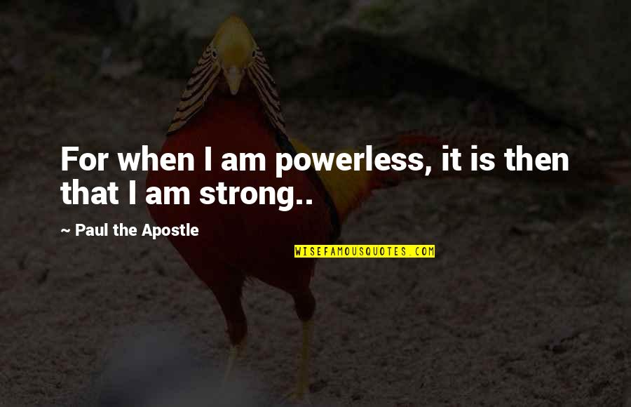 Powerless Quotes By Paul The Apostle: For when I am powerless, it is then