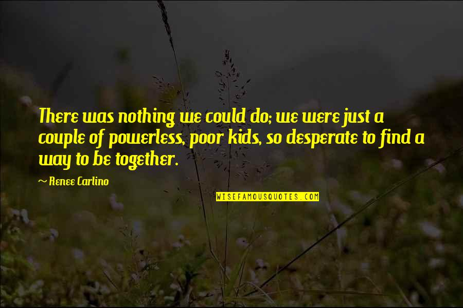 Powerless Quotes By Renee Carlino: There was nothing we could do; we were