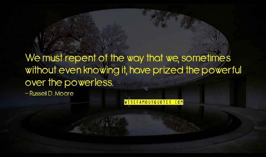 Powerless Quotes By Russell D. Moore: We must repent of the way that we,