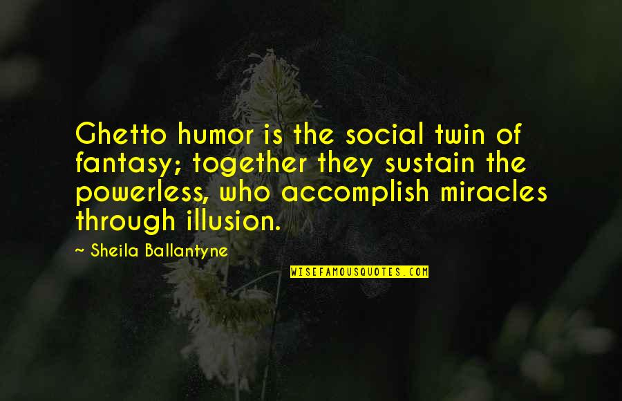 Powerless Quotes By Sheila Ballantyne: Ghetto humor is the social twin of fantasy;